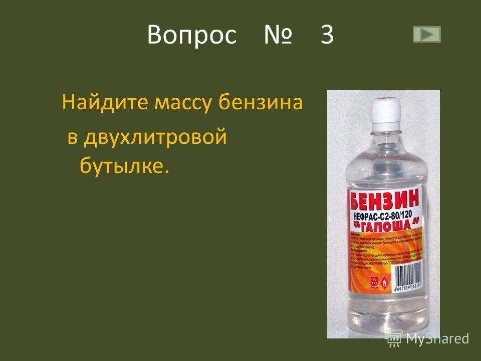 Вопрос 3 Найдите массу бензина в двухлитровой бутылке.