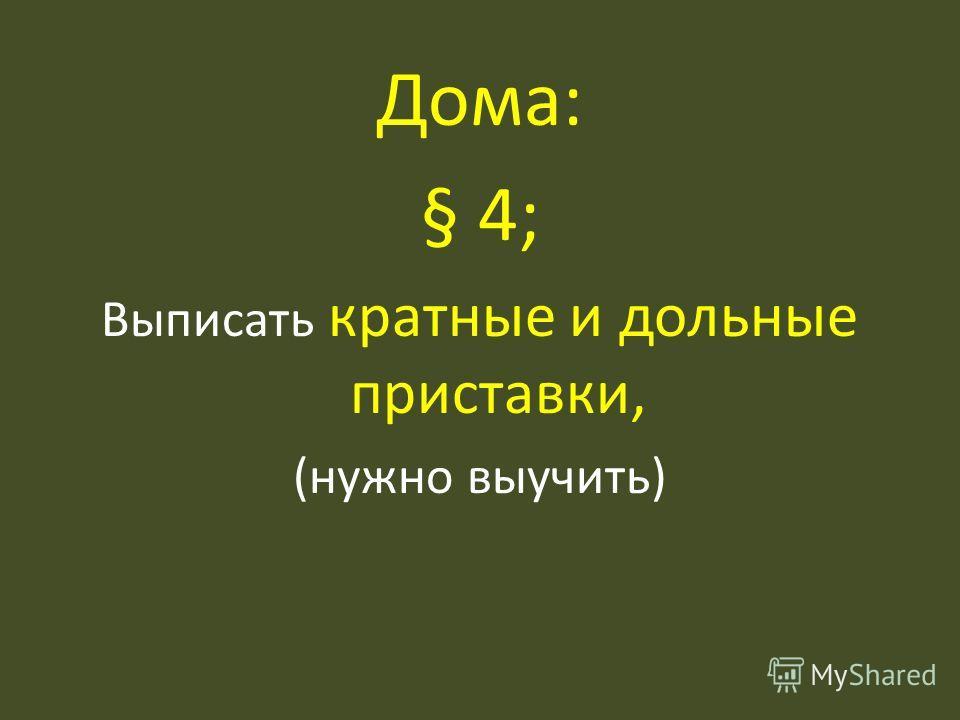 Дома: § 4; Выписать кратные и дольные приставки, (нужно выучить)