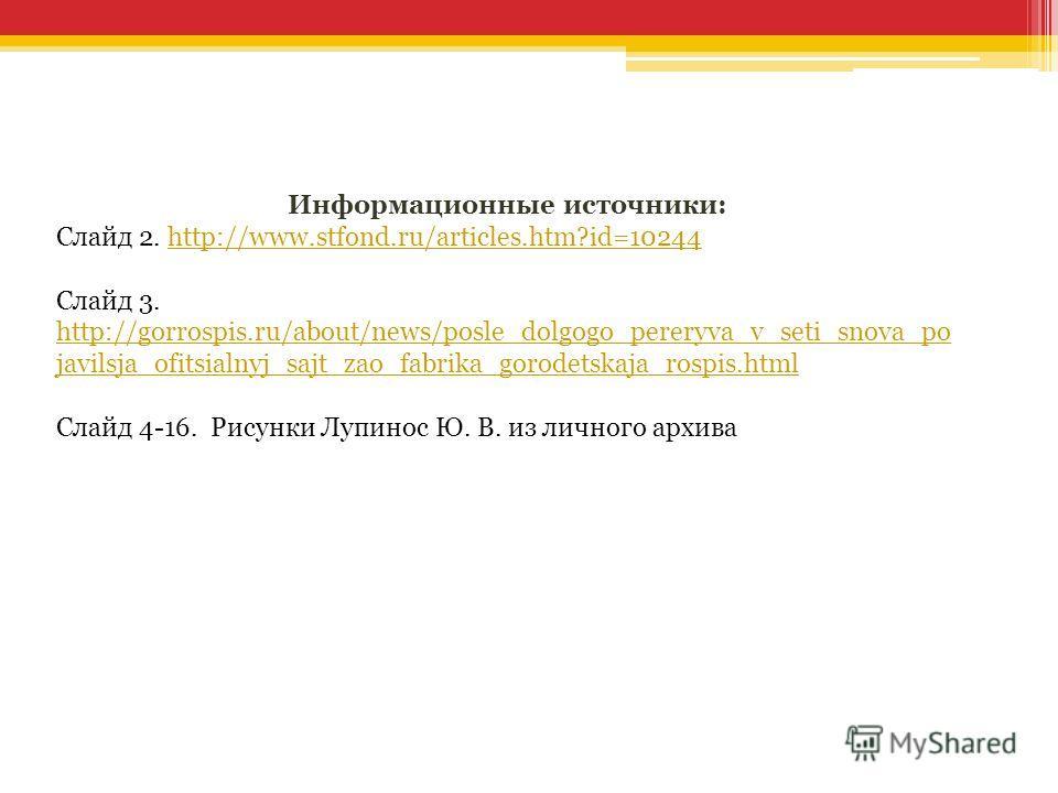 Информационные источники: Слайд 2. http://www.stfond.ru/articles.htm?id=10244http://www.stfond.ru/articles.htm?id=10244 Слайд 3. http://gorrospis.ru/about/news/posle_dolgogo_pereryva_v_seti_snova_po javilsja_ofitsialnyj_sajt_zao_fabrika_gorodetskaja_