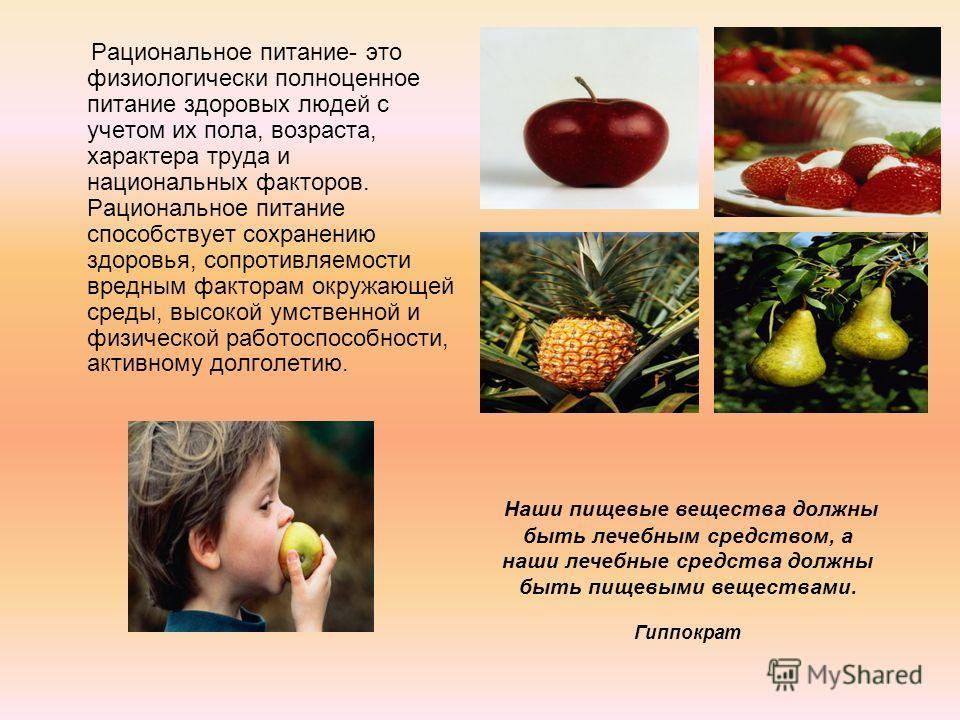 Рациональное питание- это физиологически полноценное питание здоровых людей с учетом их пола, возраста, характера труда и национальных факторов. Рациональное питание способствует сохранению здоровья, сопротивляемости вредным факторам окружающей среды