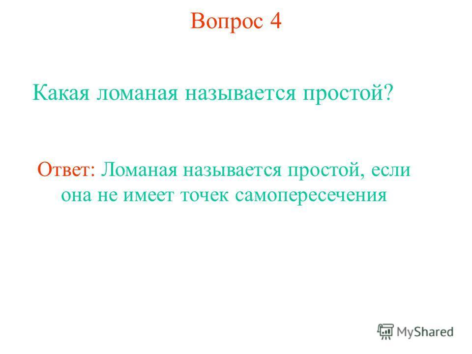 Вопрос 4 Какая ломаная называется простой? Ответ: Ломаная называется простой, если она не имеет точек самопересечения
