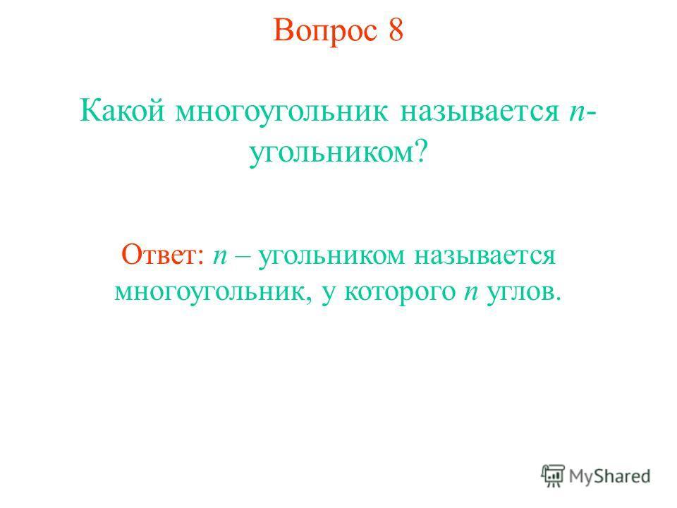 Вопрос 8 Какой многоугольник называется n- угольником? Ответ: n – угольником называется многоугольник, у которого n углов.