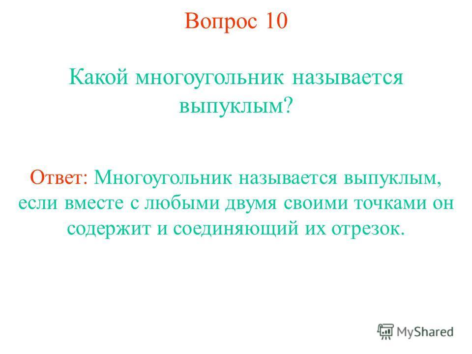 Вопрос 10 Какой многоугольник называется выпуклым? Ответ: Многоугольник называется выпуклым, если вместе с любыми двумя своими точками он содержит и соединяющий их отрезок.