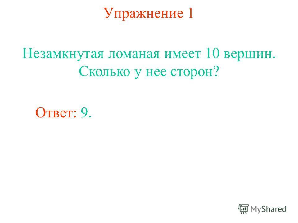 Упражнение 1 Незамкнутая ломаная имеет 10 вершин. Сколько у нее сторон? Ответ: 9.