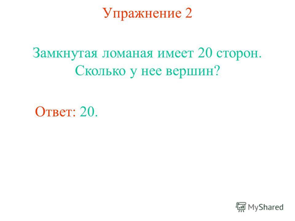 Упражнение 2 Замкнутая ломаная имеет 20 сторон. Сколько у нее вершин? Ответ: 20.
