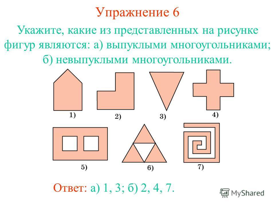 Упражнение 6 Укажите, какие из представленных на рисунке фигур являются: а) выпуклыми многоугольниками; б) невыпуклыми многоугольниками. Ответ: а) 1, 3; б) 2, 4, 7.