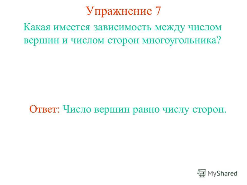 Упражнение 7 Какая имеется зависимость между числом вершин и числом сторон многоугольника? Ответ: Число вершин равно числу сторон.