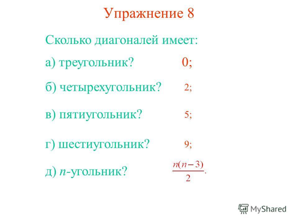 Упражнение 8 Сколько диагоналей имеет: а) треугольник?0; б) четырехугольник? 2; в) пятиугольник? 5; г) шестиугольник? 9; д) n-угольник?