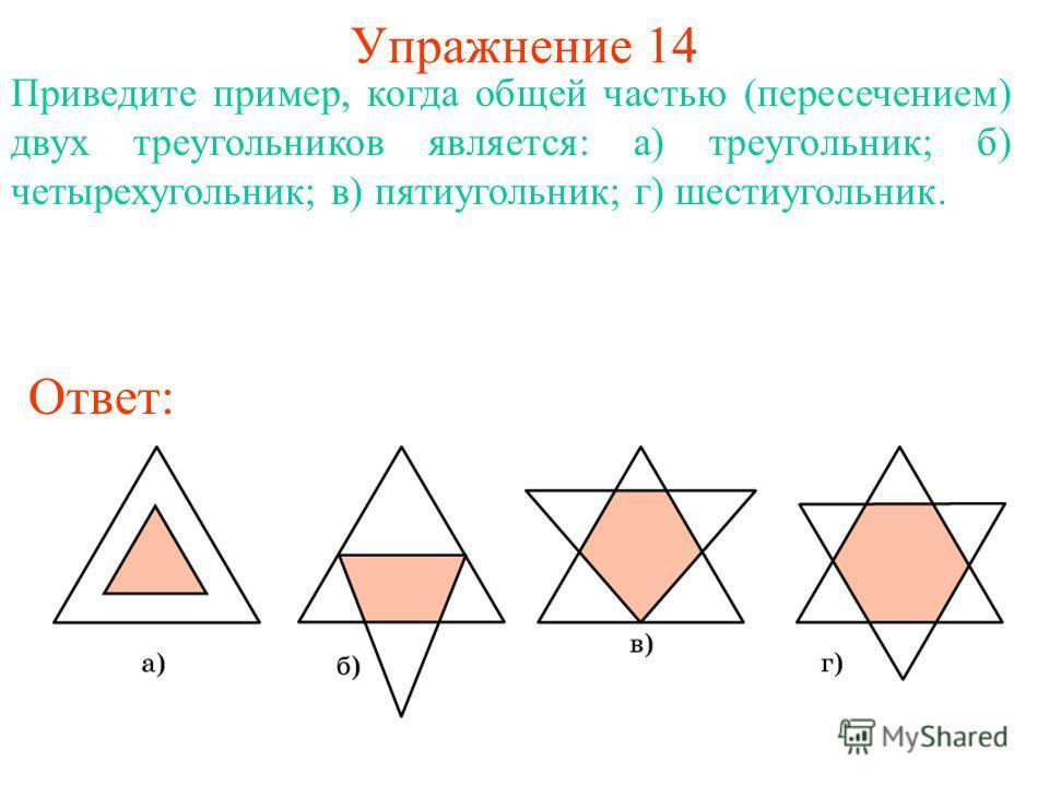 Упражнение 14 Приведите пример, когда общей частью (пересечением) двух треугольников является: а) треугольник; б) четырехугольник; в) пятиугольник; г) шестиугольник. Ответ: