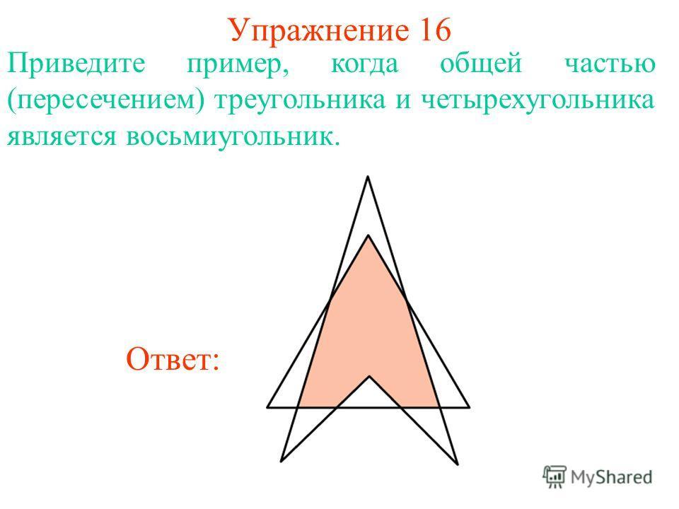 Упражнение 16 Приведите пример, когда общей частью (пересечением) треугольника и четырехугольника является восьмиугольник. Ответ: