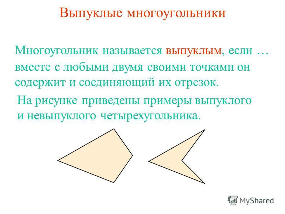 Выпуклые многоугольники вместе с любыми двумя своими точками он содержит и соединяющий их отрезок. Многоугольник называется выпуклым, если … На рисунке приведены примеры выпуклого и невыпуклого четырехугольника.