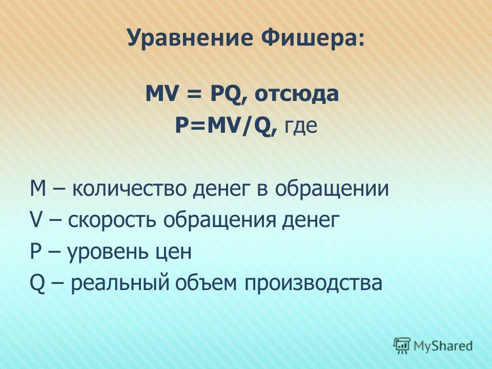 Уравнение Фишера: MV = PQ, отсюда Р=МV/Q, где М – количество денег в обращении V – скорость обращения денег P – уровень цен Q – реальный объем производства