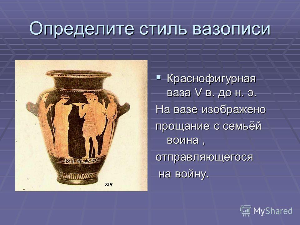Определите стиль вазописи Краснофигурная ваза V в. до н. э. Краснофигурная ваза V в. до н. э. На вазе изображено прощание с семьёй воина, отправляющегося на войну. на войну.