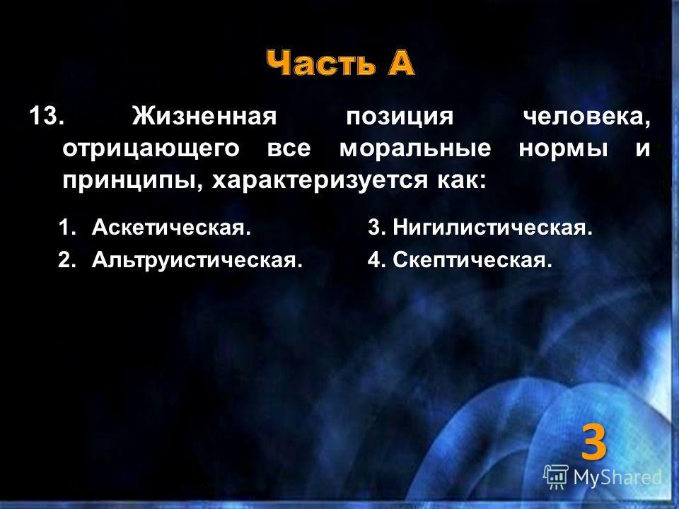 13. Жизненная позиция человека, отрицающего все моральные нормы и принципы, характеризуется как: 1.Аскетическая.3. Нигилистическая. 2.Альтруистическая.4. Скептическая. 3