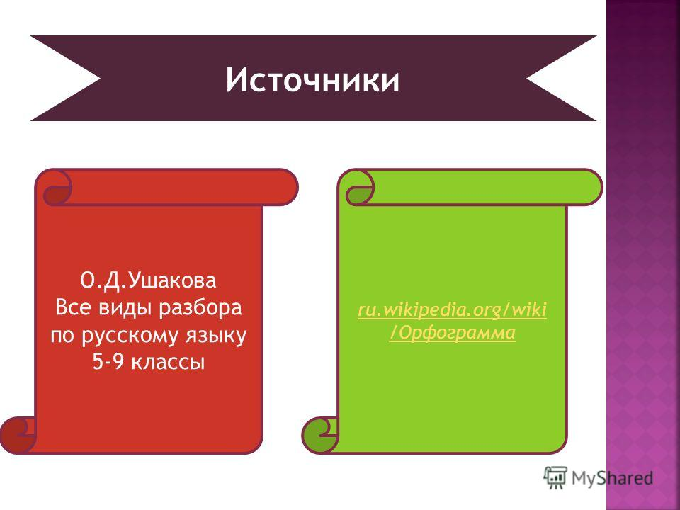 О.Д.Ушакова Все виды разбора по русскому языку 5-9 классы ru.wikipedia.org/wiki /Орфограмма Источники