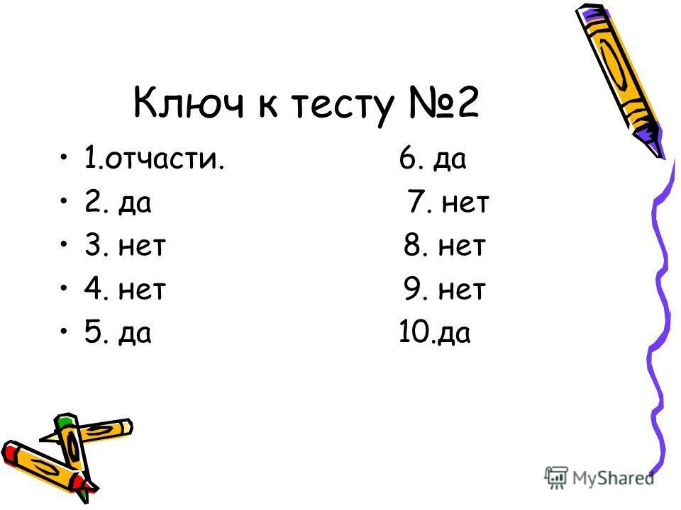 Ключ к тесту 2 1.отчасти. 6. да 2. да 7. нет 3. нет 8. нет 4. нет 9. нет 5. да 10.да