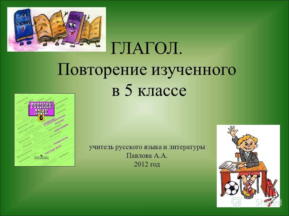 ГЛАГОЛ. Повторение изученного в 5 классе учитель русского языка и литературы Павлова А.А. 2012 год