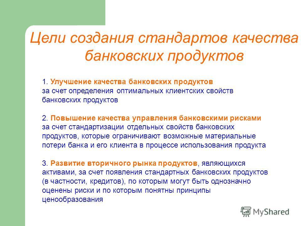Цели создания стандартов качества банковских продуктов 1. Улучшение качества банковских продуктов за счет определения оптимальных клиентских свойств банковских продуктов 2. Повышение качества управления банковскими рисками за счет стандартизации отде