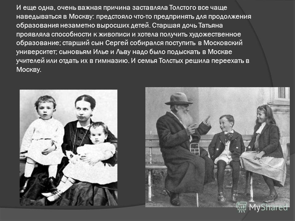 И еще одна, очень важная причина заставляла Толстого все чаще наведываться в Москву: предстояло что-то предпринять для продолжения образования незаметно выросших детей. Старшая дочь Татьяна проявляла способности к живописи и хотела получить художеств