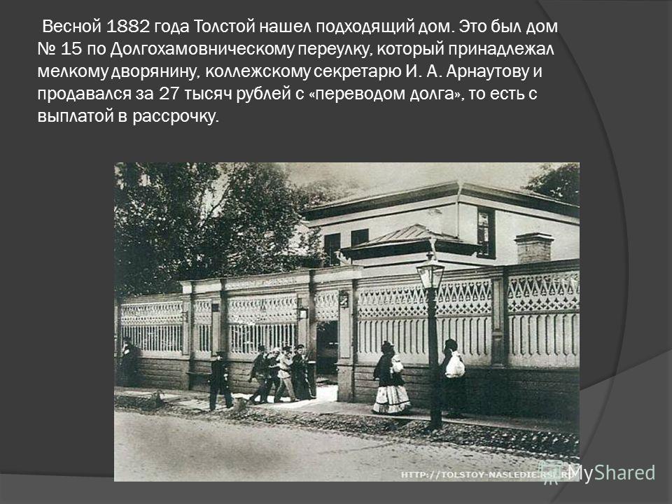 Весной 1882 года Толстой нашел подходящий дом. Это был дом 15 по Долгохамовническому переулку, который принадлежал мелкому дворянину, коллежскому секретарю И. А. Арнаутову и продавался за 27 тысяч рублей с «переводом долга», то есть с выплатой в расс