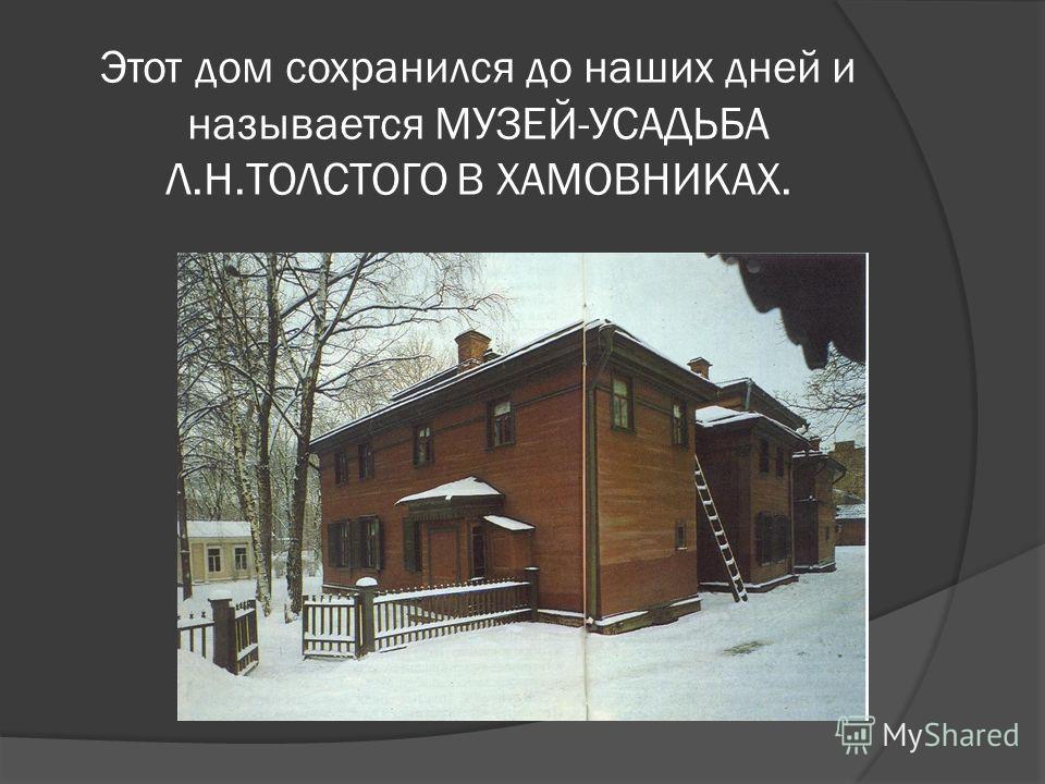 Этот дом сохранился до наших дней и называется МУЗЕЙ-УСАДЬБА Л.Н.ТОЛСТОГО В ХАМОВНИКАХ.