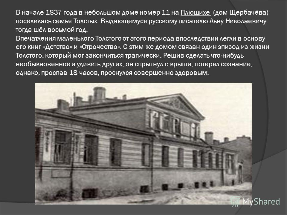 В начале 1837 года в небольшом доме номер 11 на Плющихе (дом Щербачёва) поселилась семья Толстых. Выдающемуся русскому писателю Льву Николаевичу тогда шёл восьмой год. Впечатления маленького Толстого от этого периода впоследствии легли в основу его к