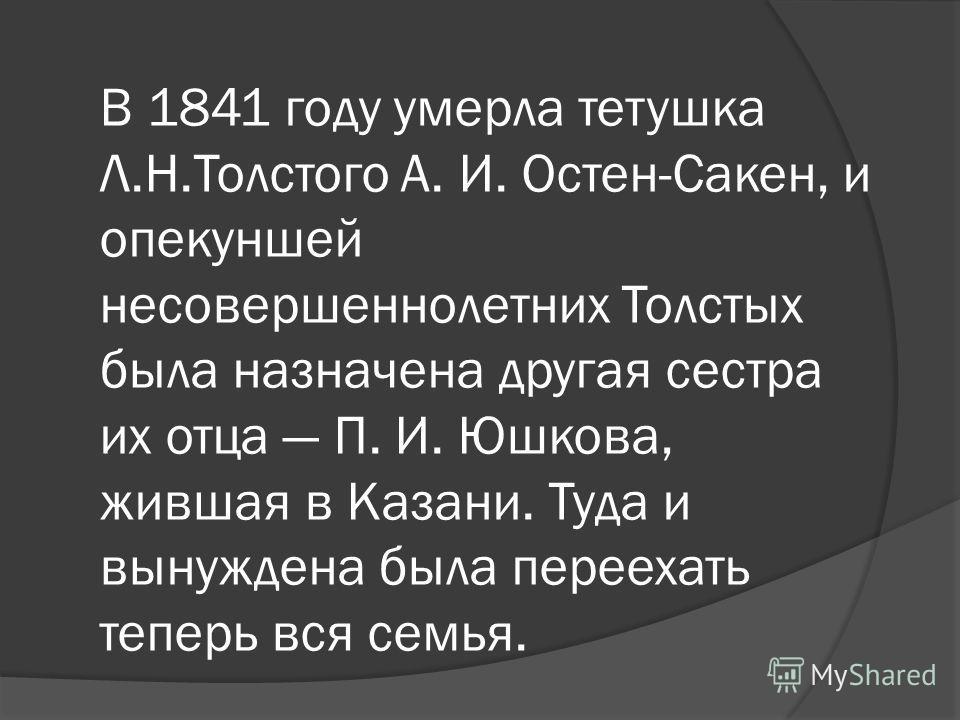 В 1841 году умерла тетушка Л.Н.Толстого А. И. Остен-Сакен, и опекуншей несовершеннолетних Толстых была назначена другая сестра их отца П. И. Юшкова, жившая в Казани. Туда и вынуждена была переехать теперь вся семья.