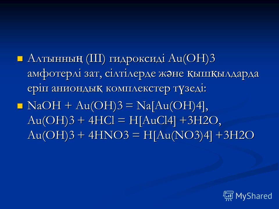 Алтынны ң (III) гидроксиді Au(ОН)3 амфотерлі зат, сілтілерде ж ә не қ ыш қ ылдарда еріп анионды қ комплекстер т ү зеді: Алтынны ң (III) гидроксиді Au(ОН)3 амфотерлі зат, сілтілерде ж ә не қ ыш қ ылдарда еріп анионды қ комплекстер т ү зеді: NaOH + Au(