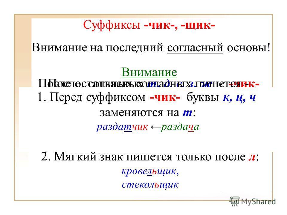 Суффиксы -чик-, -щик- Внимание на последний согласный основы! После согласных т, д, с, з, ж - -чик- переводчик, лётчик, разносчик, перевозчик, перебежчик После остальных согласных пишется - -щик- паромщик, стекольщик, каменщик, фонарщик Внимание 1. П