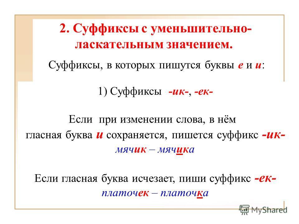 2. Суффиксы с уменьшительно- ласкательным значением. Суффиксы, в которых пишутся буквы е и и: 1) Суффиксы -ик-, -ек- Если при изменении слова, в нём гласная буква и сохраняется, пишется суффикс -ик- мячик – мячика Если гласная буква исчезает, пиши су