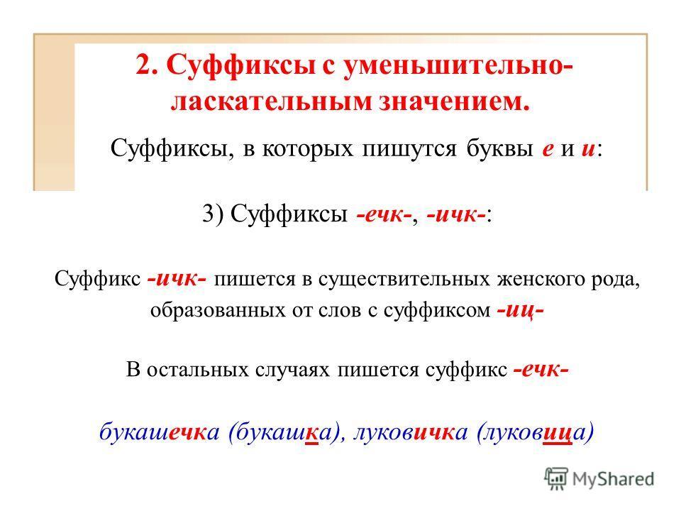 2. Суффиксы с уменьшительно- ласкательным значением. Суффиксы, в которых пишутся буквы е и и: 3) Суффиксы -ечк-, -ичк-: Суффикс -ичк- пишется в существительных женского рода, образованных от слов с суффиксом -иц- В остальных случаях пишется суффикс -
