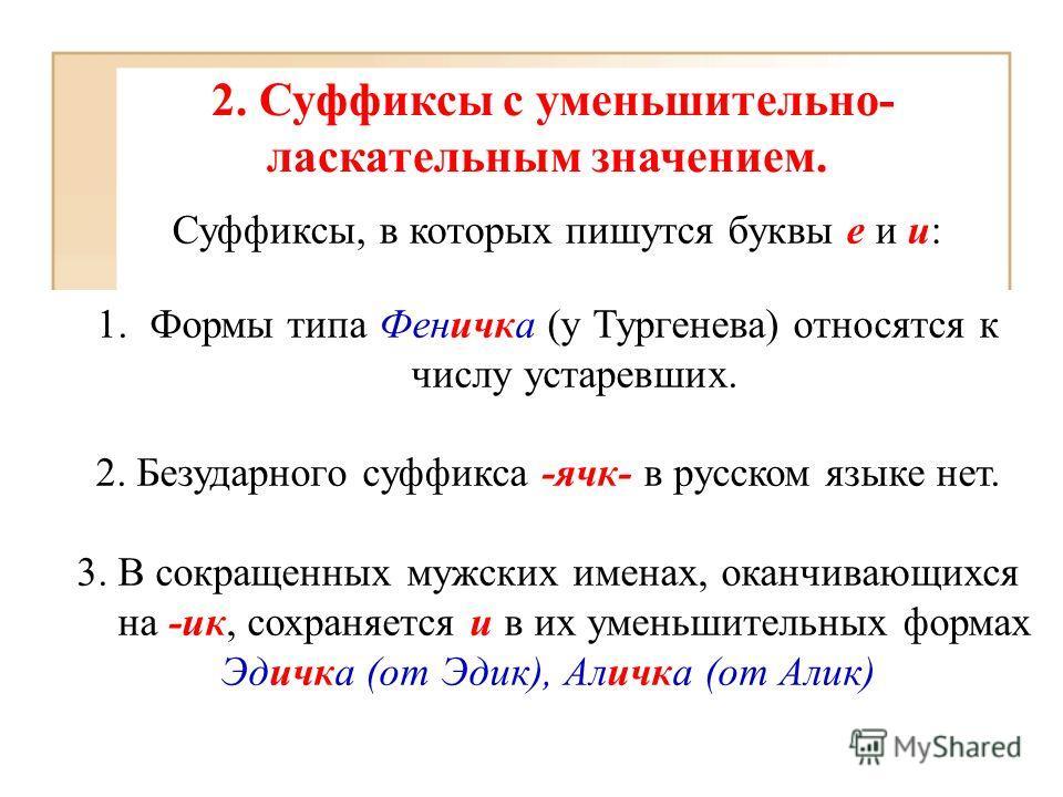 2. Суффиксы с уменьшительно- ласкательным значением. Суффиксы, в которых пишутся буквы е и и: 1.Формы типа Феничка (у Тургенева) относятся к числу устаревших. 2. Безударного суффикса -ячк- в русском языке нет. 3. В сокращенных мужских именах, оканчив