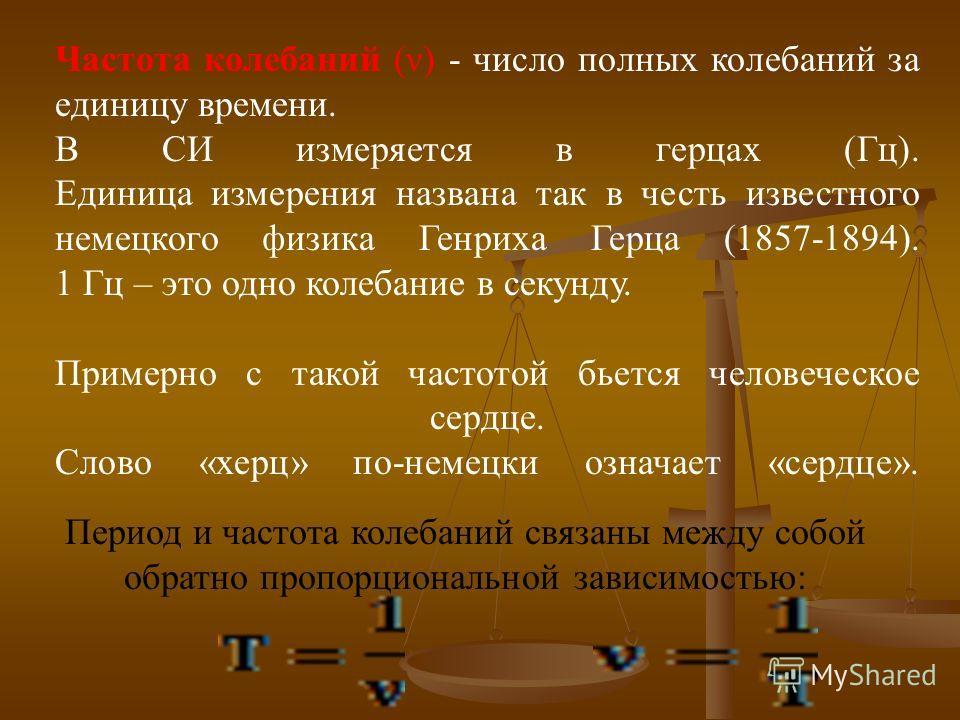 Частота колебаний (ν) - число полных колебаний за единицу времени. В СИ измеряется в герцах (Гц). Единица измерения названа так в честь известного немецкого физика Генриха Герца (1857-1894). 1 Гц – это одно колебание в секунду. Примерно с такой часто