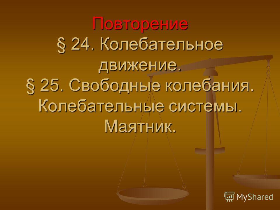 Повторение § 24. Колебательное движение. § 25. Свободные колебания. Колебательные системы. Маятник.