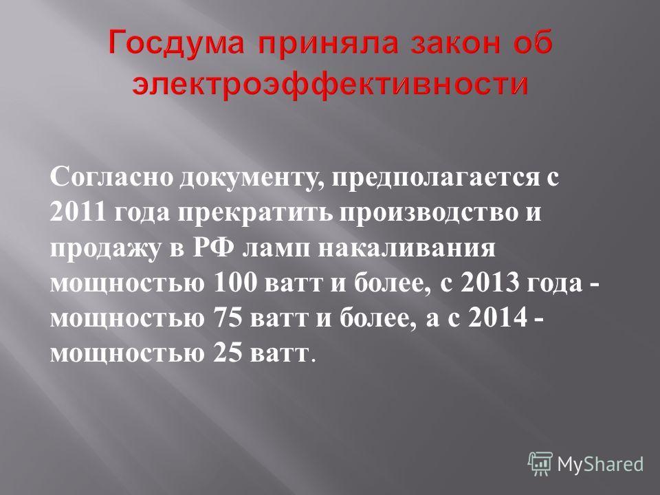 Согласно документу, предполагается с 2011 года прекратить производство и продажу в РФ ламп накаливания мощностью 100 ватт и более, с 2013 года - мощностью 75 ватт и более, а с 2014 - мощностью 25 ватт.