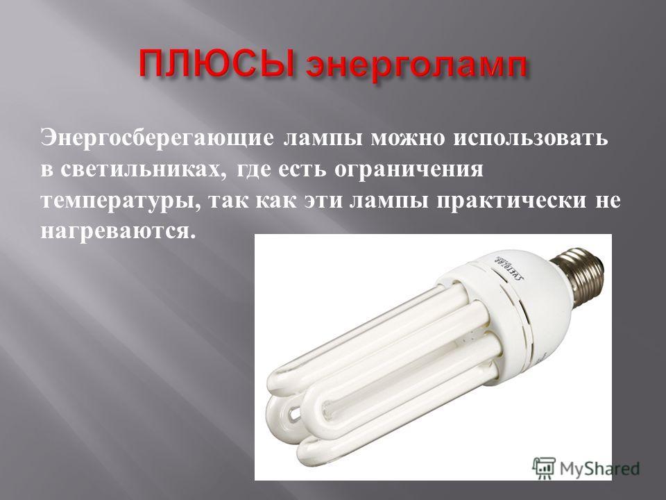 Энергосберегающие лампы можно использовать в светильниках, где есть ограничения температуры, так как эти лампы практически не нагреваются.