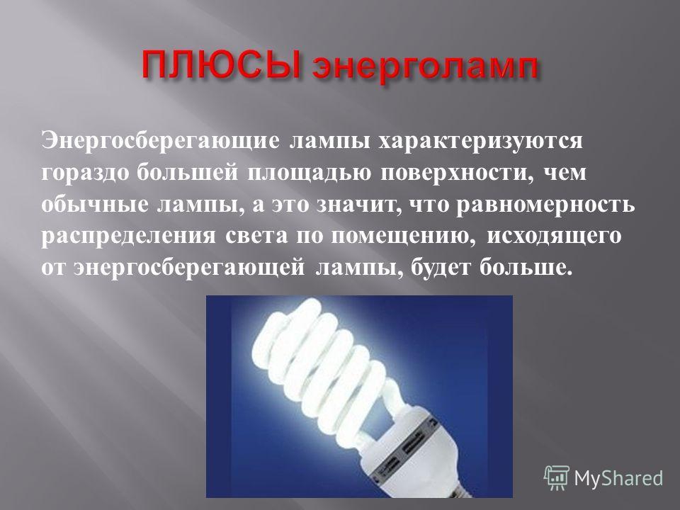Энергосберегающие лампы характеризуются гораздо большей площадью поверхности, чем обычные лампы, а это значит, что равномерность распределения света по помещению, исходящего от энергосберегающей лампы, будет больше.