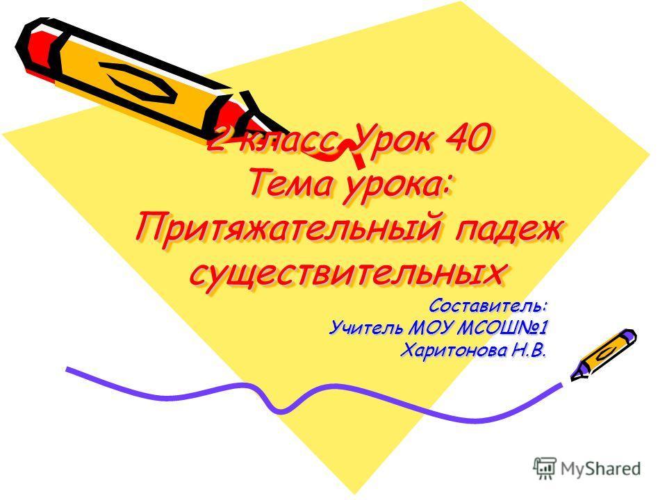 2 класс Урок 40 Тема урока: Притяжательный падеж существительных Составитель: Учитель МОУ МСОШ1 Харитонова Н.В.