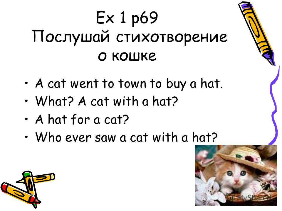 Ex 1 p69 Послушай стихотворение о кошке A cat went to town to buy a hat. What? A cat with a hat? A hat for a cat? Who ever saw a cat with a hat?