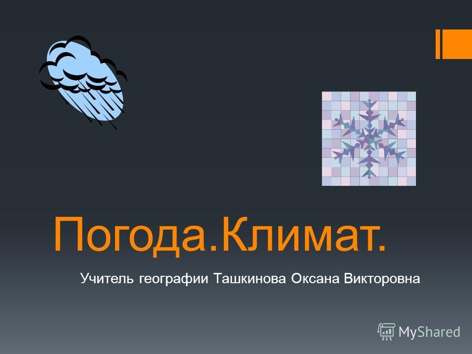 Погода.Климат. Учитель географии Ташкинова Оксана Викторовна
