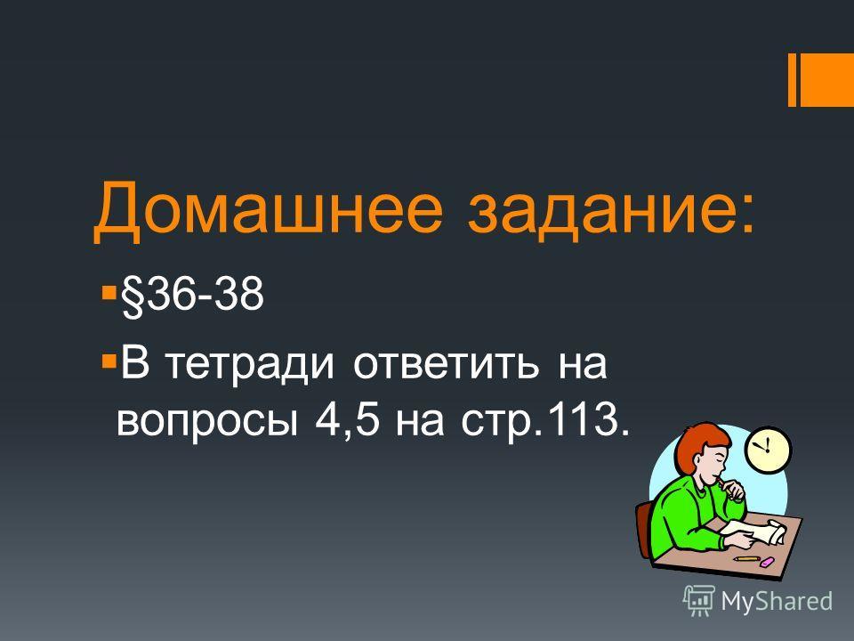 Домашнее задание: §36-38 В тетради ответить на вопросы 4,5 на стр.113.