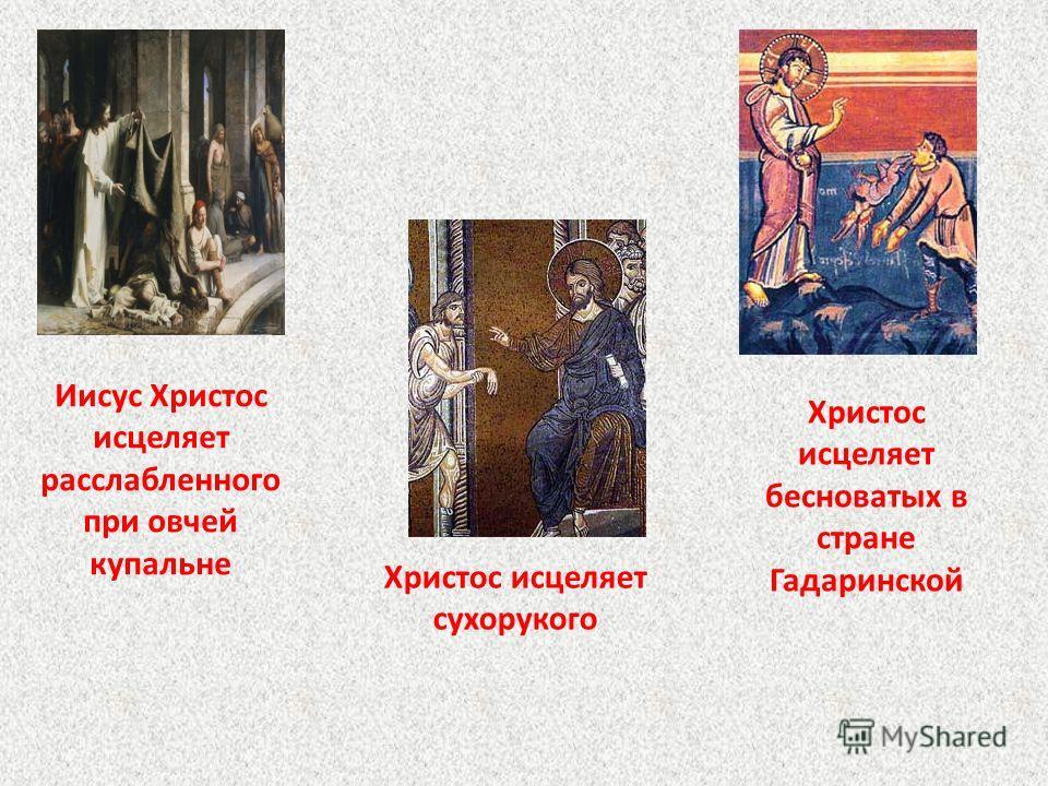 Иисус Христос исцеляет расслабленного при овчей купальне Христос исцеляет сухорукого Христос исцеляет бесноватых в стране Гадаринской