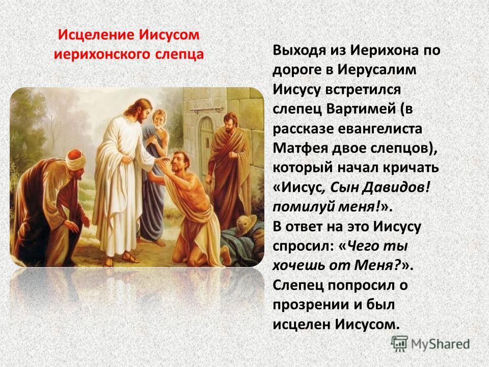 Выходя из Иерихона по дороге в Иерусалим Иисусу встретился слепец Вартимей (в рассказе евангелиста Матфея двое слепцов), который начал кричать «Иисус, Сын Давидов! помилуй меня!». В ответ на это Иисусу спросил: «Чего ты хочешь от Меня?». Слепец попро