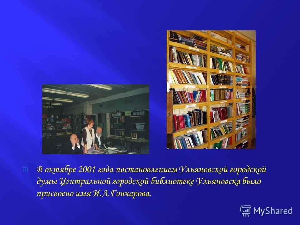 В октябре 2001 года постановлением Ульяновской городской думы Центральной городской библиотеке Ульяновска было присвоено имя И.А.Гончарова.