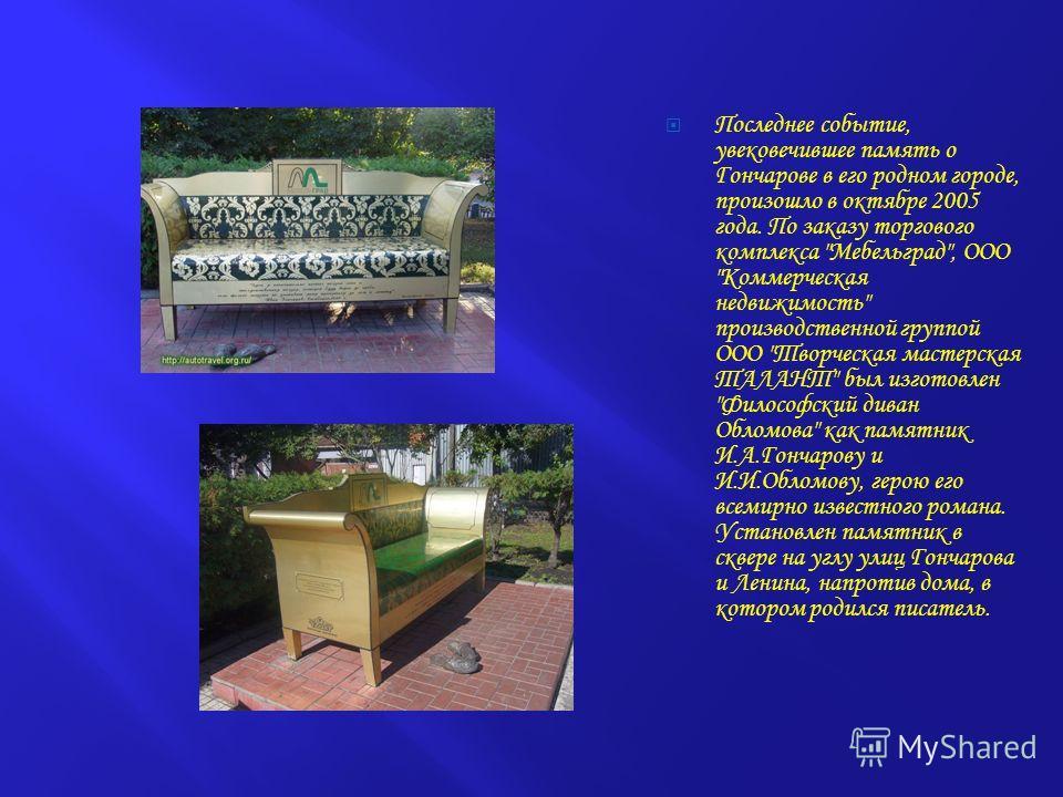 Последнее событие, увековечившее память о Гончарове в его родном городе, произошло в октябре 2005 года. По заказу торгового комплекса