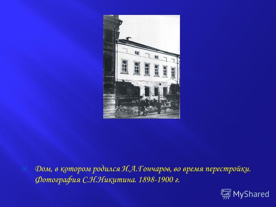 Дом, в котором родился И.А.Гончаров, во время перестройки. Фотография С.Н.Никитина. 1898-1900 г.