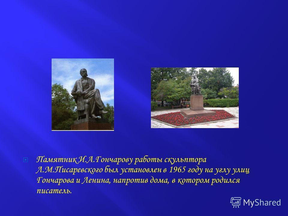 Памятник И.А.Гончарову работы скульптора Л.М.Писаревского был установлен в 1965 году на углу улиц Гончарова и Ленина, напротив дома, в котором родился писатель.