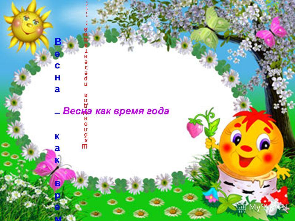 Шаблоныдля презентацийИз коллекции заместителя заведующей ДОУ по ВМРТагановой О,Н,Шаблоныдля презентацийИз коллекции заместителя заведующей ДОУ по ВМРТагановой О,Н, Весна – как время года Весна – как время года Весна как время года