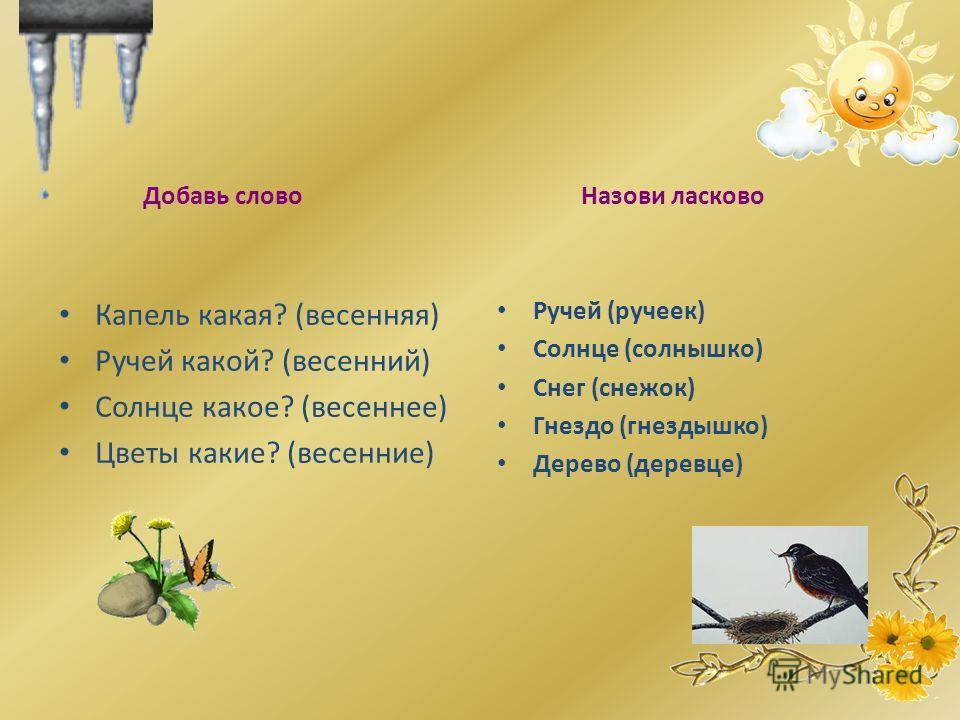 Добавь слово Капель какая? (весенняя) Ручей какой? (весенний) Солнце какое? (весеннее) Цветы какие? (весенние) Назови ласково Ручей (ручеек) Солнце (солнышко) Снег (снежок) Гнездо (гнездышко) Дерево (деревце)