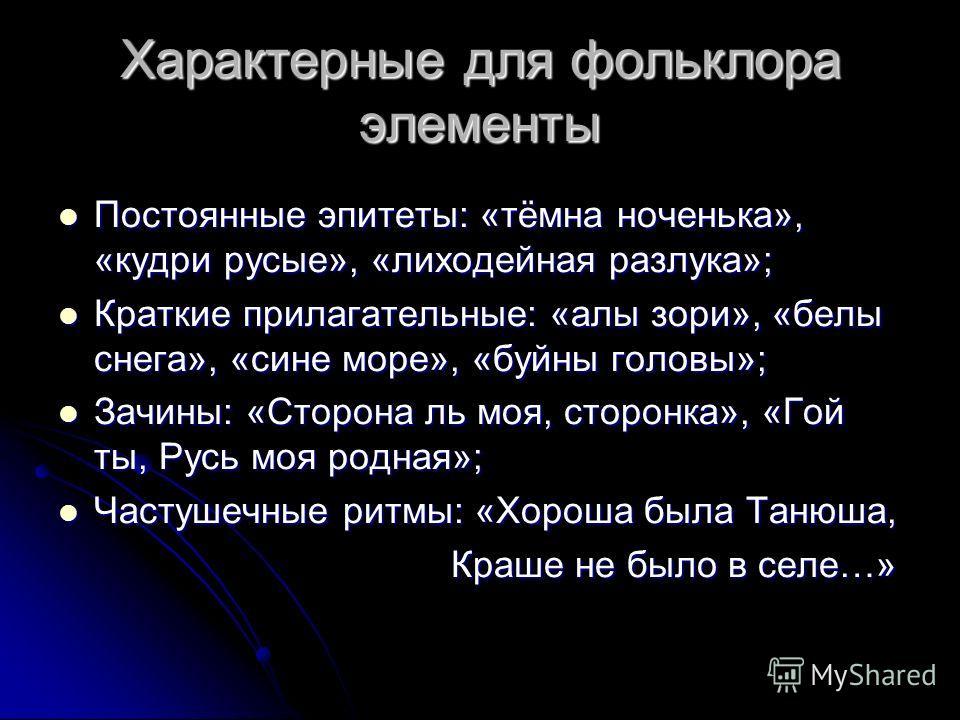 Характерные для фольклора элементы Постоянные эпитеты: «тёмна ноченька», «кудри русые», «лиходейная разлука»; Постоянные эпитеты: «тёмна ноченька», «кудри русые», «лиходейная разлука»; Краткие прилагательные: «алы зори», «белы снега», «сине море», «б